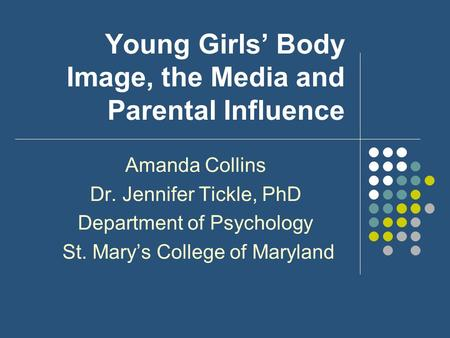 Young Girls' Body Image, the Media and Parental Influence Amanda Collins Dr. Jennifer Tickle, PhD Department of Psychology St. Mary's College of Maryland.