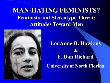 MAN-HATING FEMINISTS? Feminists and Stereotype Threat: Attitudes Toward Men LouAnne B. Hawkins & F. Dan Richard University of North Florida.