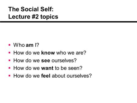 The Social Self: Lecture #2 topics  Who am I?  How do we know who we are?  How do we see ourselves?  How do we want to be seen?  How do we feel about.