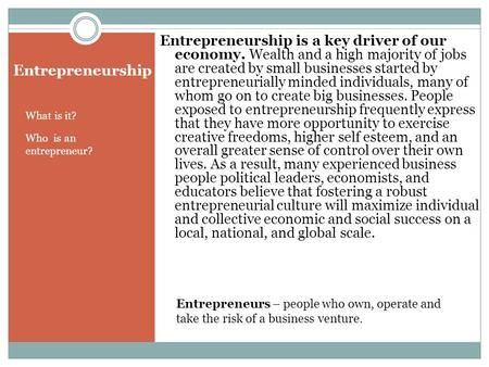 Entrepreneurship What is it? Who is an entrepreneur? Entrepreneurship is a key driver of our economy. Wealth and a high majority of jobs are created by.