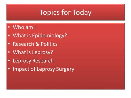 Topics for Today Who am I What is Epidemiology? Research & Politics What is Leprosy? Leprosy Research Impact of Leprosy Surgery Who am I What is Epidemiology?