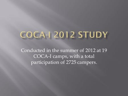 Conducted in the summer of 2012 at 19 COCA-I camps, with a total participation of 2725 campers.