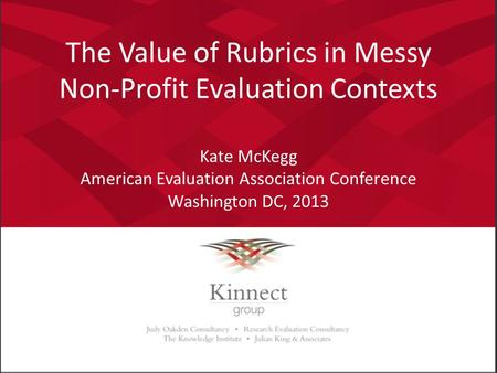 The Value of Rubrics in Messy Non-Profit Evaluation Contexts Kate McKegg American Evaluation Association Conference Washington DC, 2013.