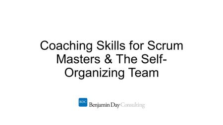 Coaching Skills for Scrum Masters & The Self- Organizing Team.