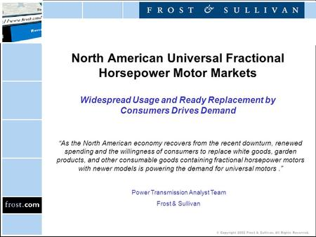 © Copyright 2002 Frost & Sullivan. All Rights Reserved. North American Universal Fractional Horsepower Motor Markets Widespread Usage and Ready Replacement.
