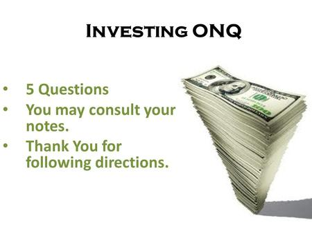 Investing ONQ 5 Questions You may consult your notes. Thank You for following directions.