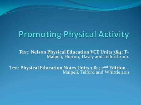 Text: Nelson Physical Education VCE Units 3&4: T– Malpeli, Horton, Davey and Telford 2010. Text: Physical Education Notes Units 3 & 4 2 nd Edition – Malpeli,