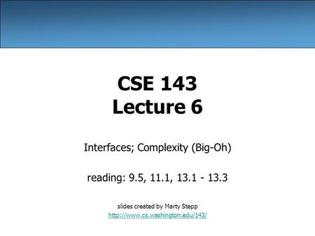 CSE 143 Lecture 6 Interfaces; Complexity (Big-Oh) reading: 9.5, 11.1, 13.1 - 13.3 slides created by Marty Stepp