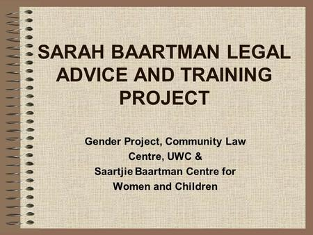 SARAH BAARTMAN LEGAL ADVICE AND TRAINING PROJECT Gender Project, Community Law Centre, UWC & Saartjie Baartman Centre for Women and Children.