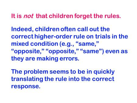 "It is not that children forget the rules. Indeed, children often call out the correct higher-order rule on trials in the mixed condition (e.g., ""same,"""