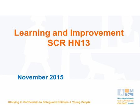 November 2015 Learning and Improvement SCR HN13. Background Child H was 4 months old when she died. The cause of her death is unknown but she had sustained.