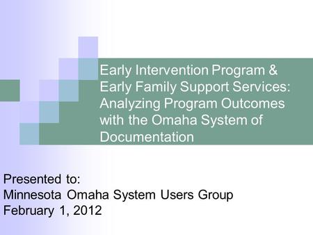 Early Intervention Program & Early Family Support Services: Analyzing Program Outcomes with the Omaha System of Documentation Presented to: Minnesota Omaha.