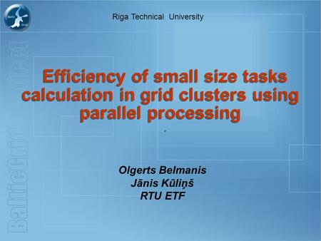 Efficiency of small size tasks calculation in grid clusters using parallel processing.. Olgerts Belmanis Jānis Kūliņš RTU ETF Riga Technical University.