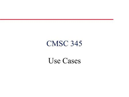 CMSC 345 Use Cases. u Describes the system's behavior under various conditions as the system responds to a request from one of the stakeholders, called.