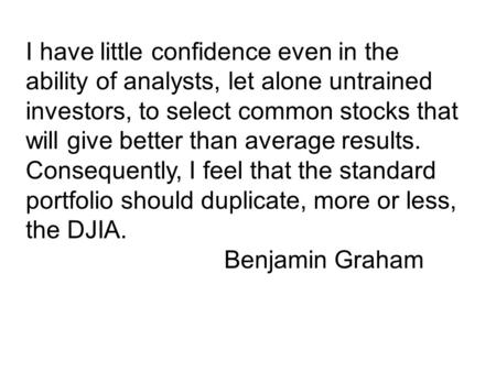 I have little confidence even in the ability of analysts, let alone untrained investors, to select common stocks that will give better than average results.