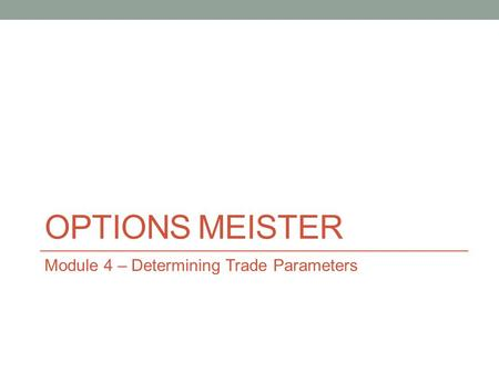 OPTIONS MEISTER Module 4 – Determining Trade Parameters.