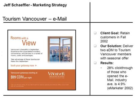 Jeff Schaeffler - Marketing Strategy  Client Goal: Retain customers in Fall 2002  Our Solution: Deliver two eDM to Tourism Vancouver members with seasonal.
