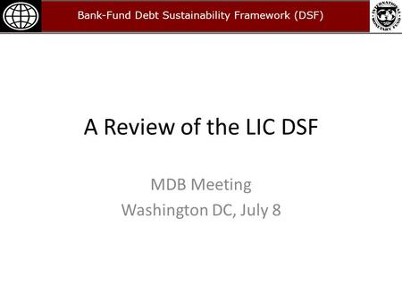 A Review of the LIC DSF MDB Meeting Washington DC, July 8 Bank-Fund Debt Sustainability Framework (DSF)