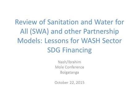 Review of Sanitation and Water for All (SWA) and other Partnership Models: Lessons for WASH Sector SDG Financing Nash/Ibrahim Mole Conference Bolgatanga.