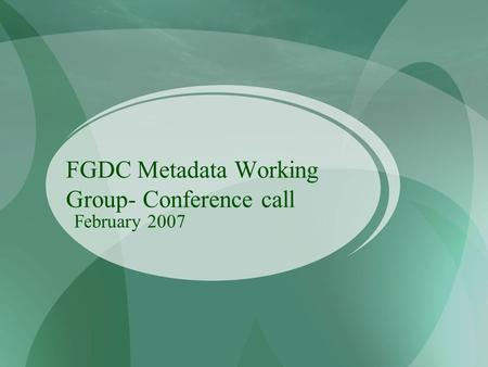 FGDC Metadata Working Group- Conference call February 2007.