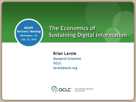Brian Lavoie Research Scientist OCLC The Economics of Sustaining Digital Information NDIIPP Partners Meeting Washington, DC July 22, 2010.