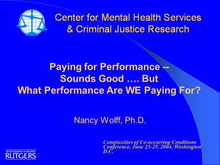 Paying for Performance -- Sounds Good …. But What Performance Are WE Paying For? Nancy Wolff, Ph.D. Complexities of Co-occurring Conditions Conference,