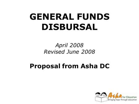 GENERAL FUNDS DISBURSAL April 2008 Revised June 2008 Proposal from Asha DC.