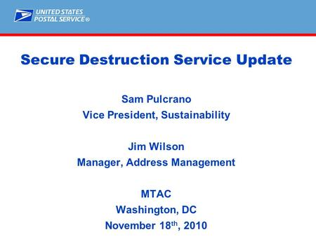 ® Secure Destruction Service Update Sam Pulcrano Vice President, Sustainability Jim Wilson Manager, Address Management MTAC Washington, DC November 18.