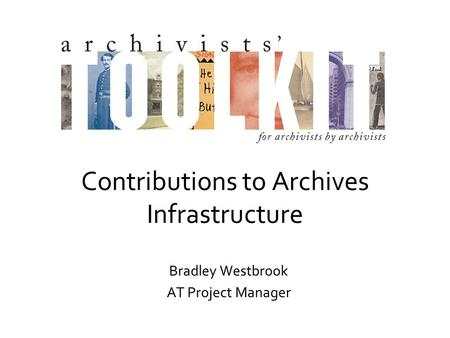 Contributions to Archives Infrastructure Bradley Westbrook AT Project Manager.
