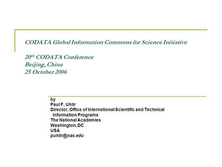 CODATA Global Information Commons for Science Initiative 20 th CODATA Conference Beijing, China 25 October 2006 by Paul F. Uhlir Director, Office of International.