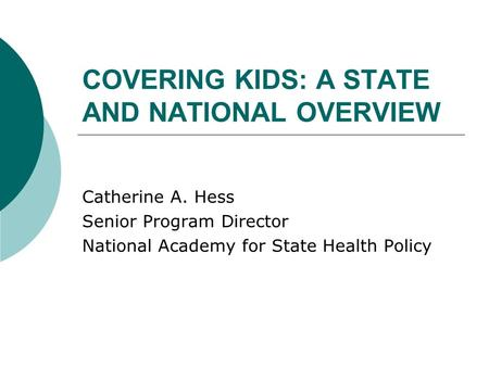 COVERING KIDS: A STATE AND NATIONAL OVERVIEW Catherine A. Hess Senior Program Director National Academy for State Health Policy.
