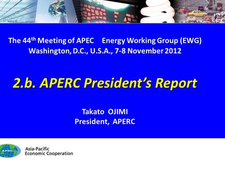 EWG44 2.b. APERC President's Report - 1/9 The 44 th Meeting of APEC Energy Working Group (EWG) Washington, D.C., U.S.A., 7-8 November 2012 2.b. APERC President's.
