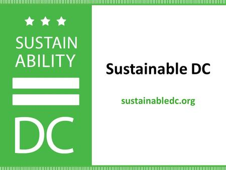 Sustainable DC sustainabledc.org. DC is a Sustainable Leader 230+ LEED certified buildings; 300+ ENERGY STAR®District Government buying 100% green powerLargest.