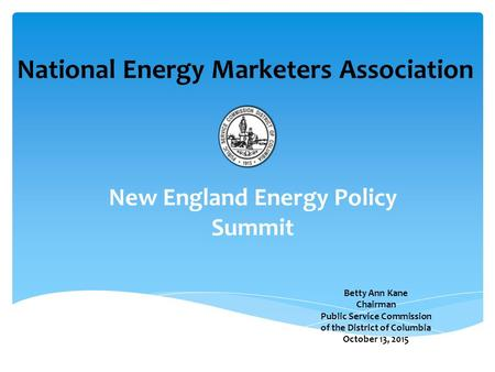 Betty Ann Kane Chairman Public Service Commission of the District of Columbia October 13, 2015 National Energy Marketers Association New England Energy.