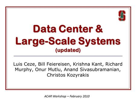 Data Center & Large-Scale Systems (updated) Luis Ceze, Bill Feiereisen, Krishna Kant, Richard Murphy, Onur Mutlu, Anand Sivasubramanian, Christos Kozyrakis.
