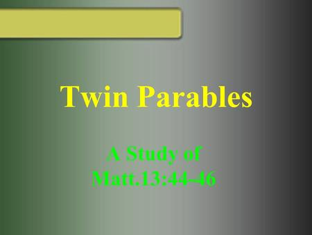 Twin Parables A Study of Matt.13:44-46. Twin Parables Define Parable: A placing of one thing by the side of another, juxtaposition, as of ships in battle.
