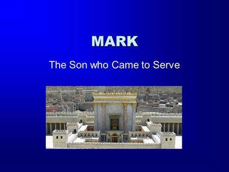 MARK The Son who Came to Serve. The Gospel According to Mark The Author: John Mark Writes to the Gentiles –No Genealogy –Only a single quote from the.
