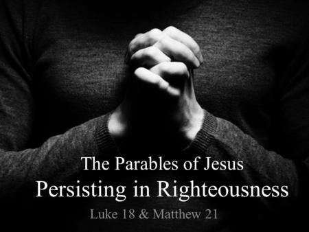 The Parables of Jesus Persisting in Righteousness Luke 18 & Matthew 21.