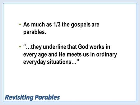"As much as 1/3 the gospels are parables. ""…they underline that God works in every age and He meets us in ordinary everyday situations…"""