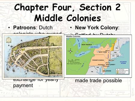 Chapter Four, Section 2 Middle Colonies Patroons: Dutch colonists who owned large estates in New Netherland Proprietary Colony: colony where king gave.