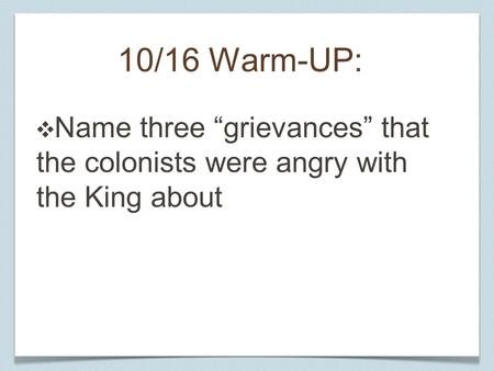 "10/16 Warm-UP: ❖ Name three ""grievances"" that the colonists were angry with the King about."