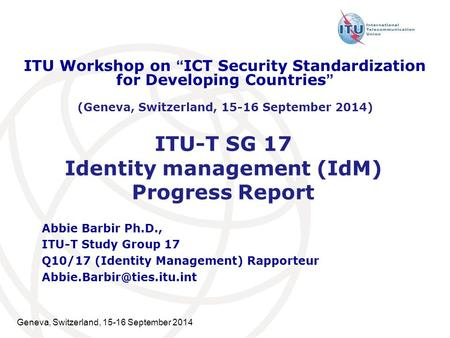 Geneva, Switzerland, 15-16 September 2014 ITU-T SG 17 Identity management (IdM) Progress Report Abbie Barbir Ph.D., ITU-T Study Group 17 Q10/17 (Identity.