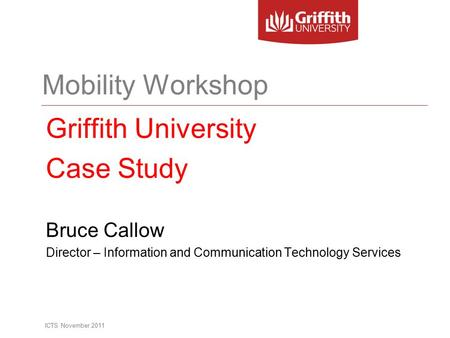 Mobility Workshop Griffith University Case Study Bruce Callow Director – Information and Communication Technology Services ICTS November 2011.