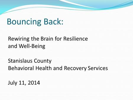 Bouncing Back: Rewiring the Brain for Resilience and Well-Being Stanislaus County Behavioral Health and Recovery Services July 11, 2014.