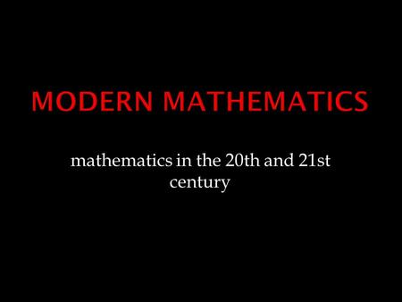 Mathematics in the 20th and 21st century.  in 20th century, mathematics became a major profession  hundreds of specialized areas  development of computers.