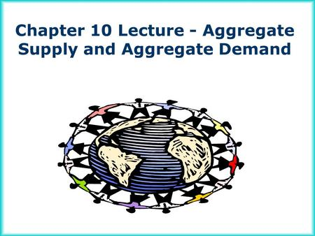 Chapter 10 Lecture - Aggregate Supply and Aggregate Demand.