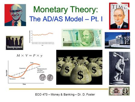 Monetary Theory: ECO 473 – Money & Banking – Dr. D. Foster The AD/AS Model – Pt. I.