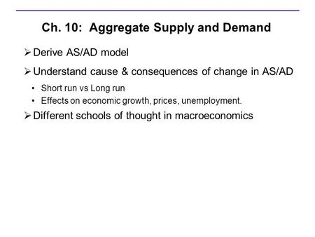 Ch. 10: Aggregate Supply and Demand  Derive AS/AD model  Understand cause & consequences of change in AS/AD Short run vs Long run Effects on economic.