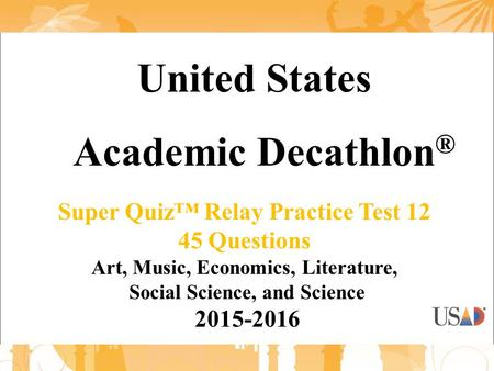 United States Academic Decathlon ® Super Quiz™ Relay Practice Test 12 45 Questions Art, Music, Economics, Literature, Social Science, and Science 2015-2016.
