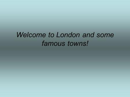 Welcome to London and some famous towns!. LET'S VISIT PLACES OF HISTORIC INTEREST IN LONDON. London is the capital of Great Britain. London is more than.